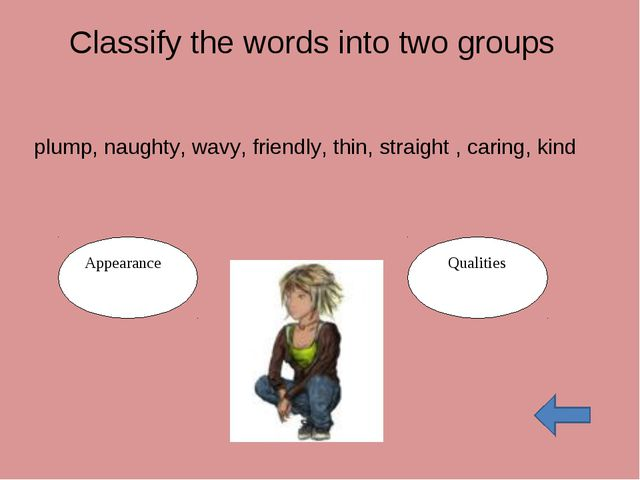Classify the words into two groups plump, naughty, wavy, friendly, thin, stra...