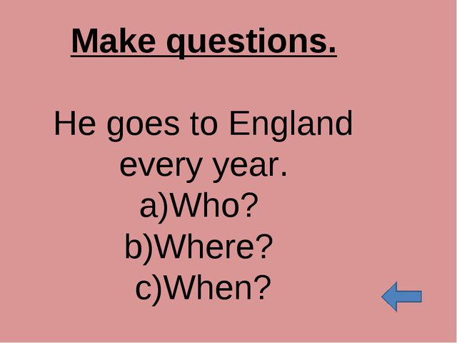 Make questions. He goes to England every year. Who? Where? When?