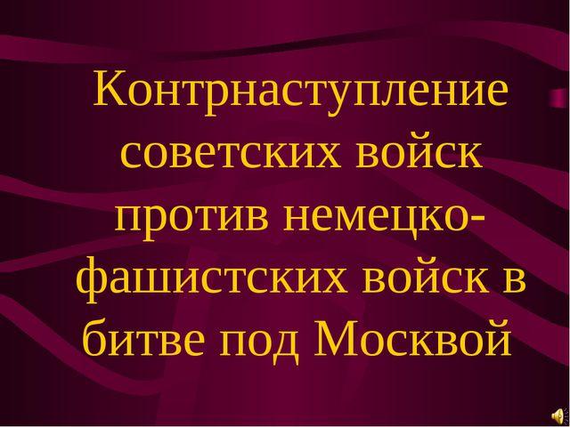 Контрнаступление советских войск против немецко-фашистских войск в битве под...