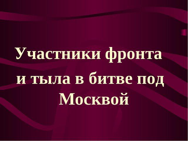 Участники фронта и тыла в битве под Москвой