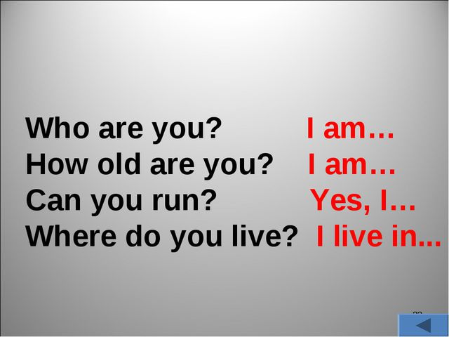 * Who are you? I am… How old are you? I am… Can you run? Yes, I… Where do you...