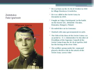 Zolototrubov Fedor Ignat'evich He was born on the 16. th of October in 1918