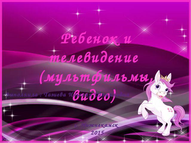 Ребенок и телевидение (мультфильмы, видео) Выполнила : Тазиева Ильсеяр Шамило...