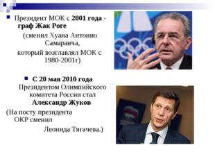 Президент МОК с 2001 года - граф Жак Роге (сменил Хуана Антонио Самаранча, ко