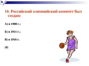 10. Российский олимпийский комитет был создан: А) в 1908 г.; Б) в 1911 г.; В)