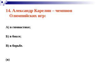 14. Александр Карелин – чемпион Олимпийских игр: А) в гимнастике; Б) в боксе;