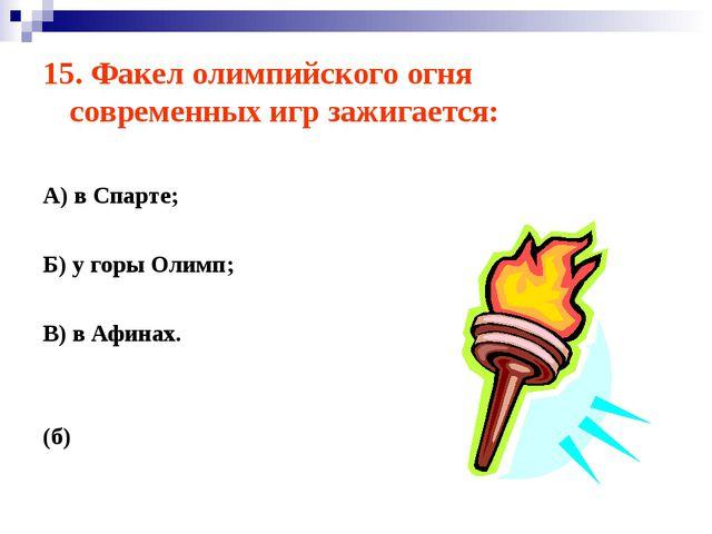 15. Факел олимпийского огня современных игр зажигается: А) в Спарте; Б) у гор...