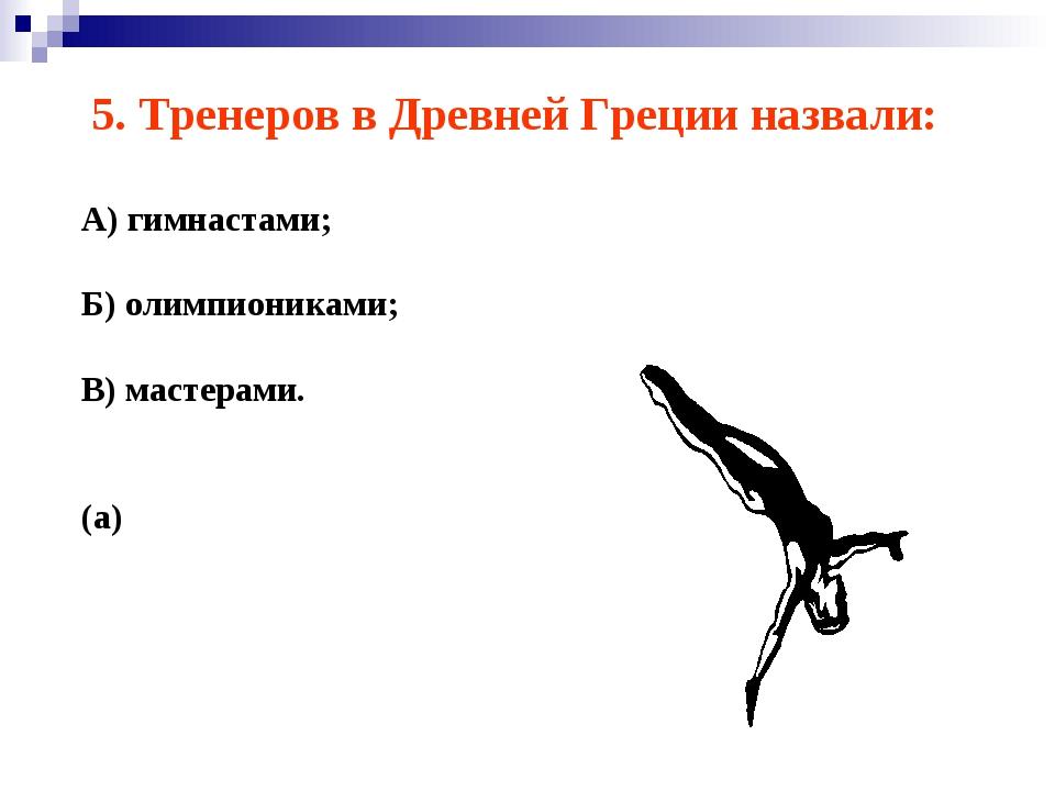 5. Тренеров в Древней Греции назвали: А) гимнастами; Б) олимпиониками; В) мас...