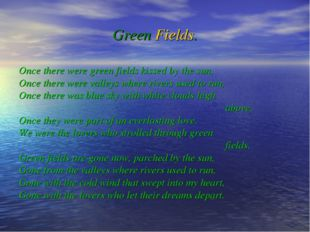 Green Fields. Once there were green fields kissed by the sun, Once there were