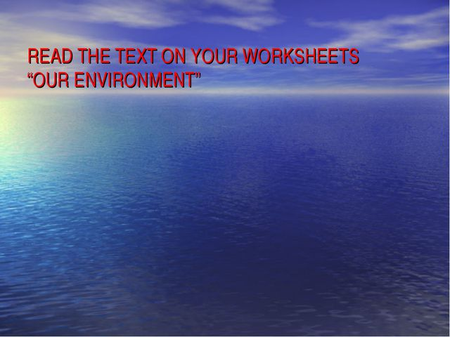 """READ THE TEXT ON YOUR WORKSHEETS """"OUR ENVIRONMENT"""""""
