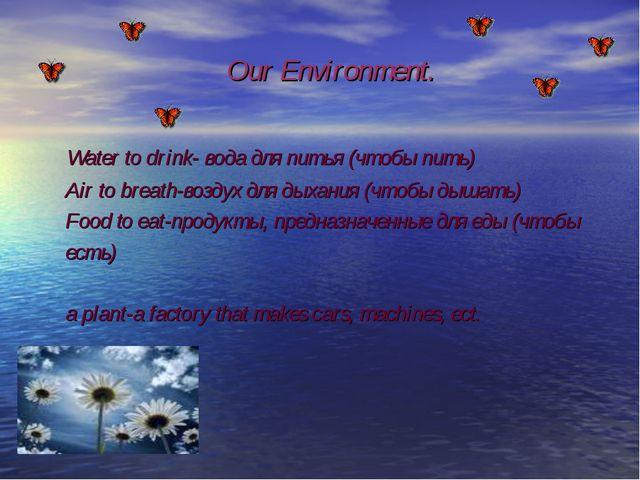 Our Environment. Water to drink- вода для питья (чтобы пить) Air to breath-в...