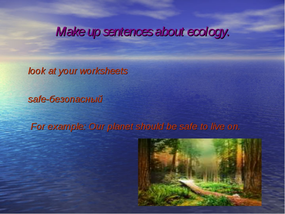 Make up sentences about ecology. look at your worksheets safe-безопасный For...