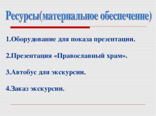 1.Оборудование для показа презентации. 2.Презентация «Православный храм». 3.А