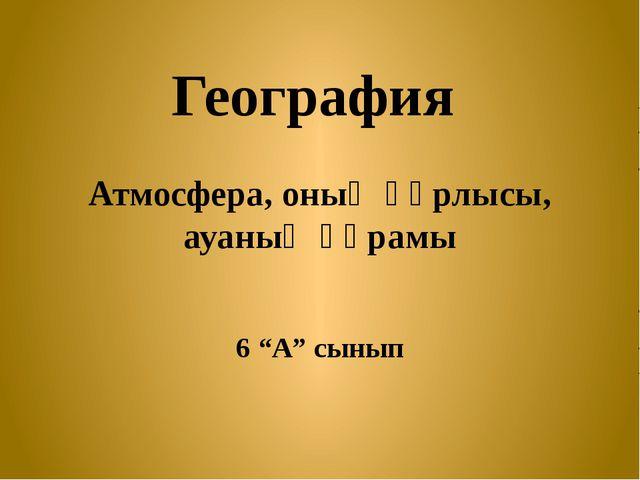 """География Атмосфера, оның құрлысы, ауаның құрамы 6 """"А"""" сынып"""