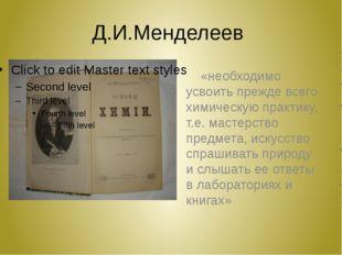 Д.И.Менделеев «необходимо усвоить прежде всего химическую практику, т.е. маст