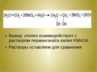 Вывод: этилен взаимодействует с раствором перманганата калия KMnO4. Растворы
