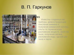 В. П. Гаркунов Известны созданные им приборы, демонстрирующие окисление аммиа