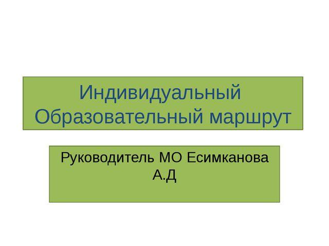 Индивидуальный Образовательный маршрут Руководитель МО Есимканова А.Д