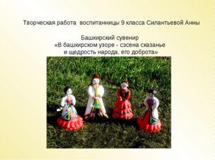 Творческая работа воспитанницы 9 класса Силантьевой Анны Башкирский сувенир