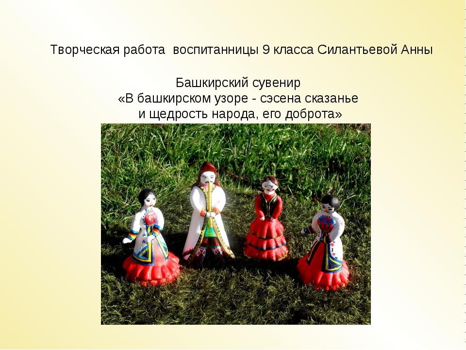 Творческая работа воспитанницы 9 класса Силантьевой Анны Башкирский сувенир...