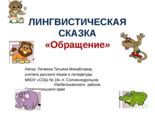 ЛИНГВИСТИЧЕСКАЯ СКАЗКА «Обращение» Автор: Литвина Татьяна Михайловна, учитель