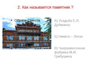 2. Как называется памятник ? А) Усадьба Е.Я. Дубинина Б) Никита – Летун В) Ча