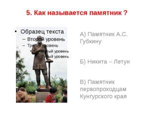 5. Как называется памятник ? А) Памятник А.С. Губкину Б) Никита – Летун В) Па