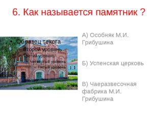 6. Как называется памятник ? А) Особняк М.И. Грибушина Б) Успенская церковь В