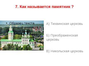 7. Как называется памятник ? А) Тихвинская церковь Б) Преображенская церковь