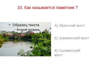 10. Как называется памятник ? А) Иренский мост Б) Шаквинский мост В) Сылвенск