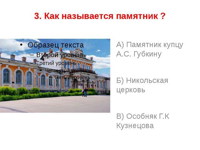 3. Как называется памятник ? А) Памятник купцу А.С. Губкину Б) Никольская цер...