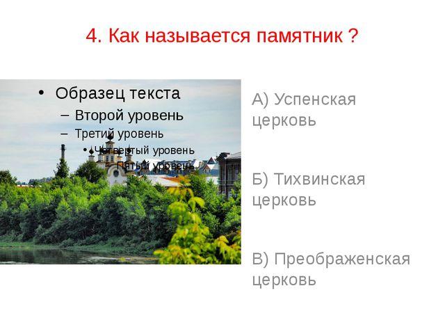 4. Как называется памятник ? А) Успенская церковь Б) Тихвинская церковь В) Пр...