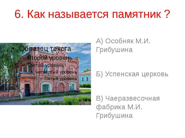 6. Как называется памятник ? А) Особняк М.И. Грибушина Б) Успенская церковь В...