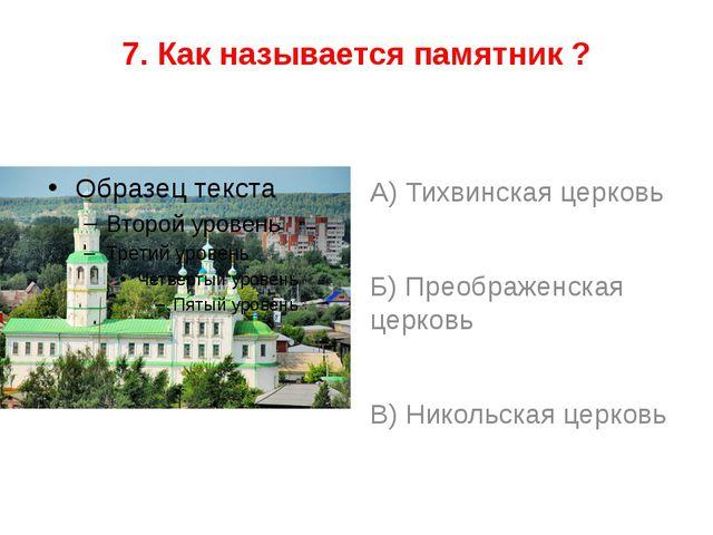 7. Как называется памятник ? А) Тихвинская церковь Б) Преображенская церковь...
