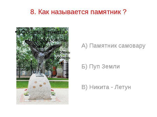 8. Как называется памятник ? А) Памятник самовару Б) Пуп Земли В) Никита - Ле...