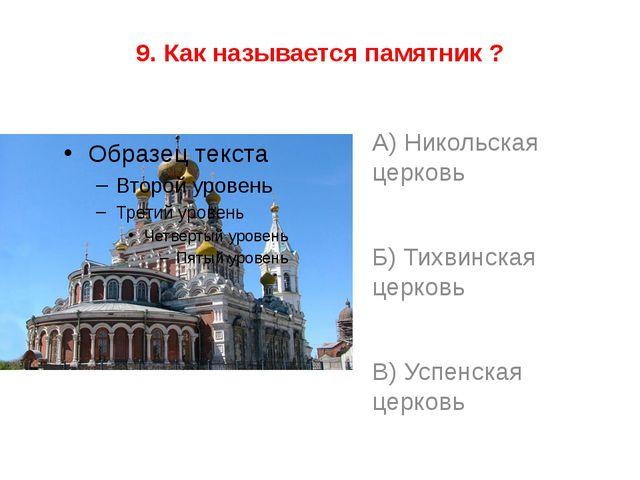 9. Как называется памятник ? А) Никольская церковь Б) Тихвинская церковь В) У...