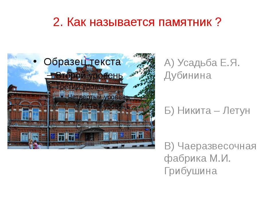 2. Как называется памятник ? А) Усадьба Е.Я. Дубинина Б) Никита – Летун В) Ча...