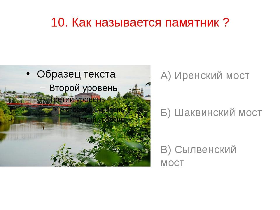 10. Как называется памятник ? А) Иренский мост Б) Шаквинский мост В) Сылвенск...