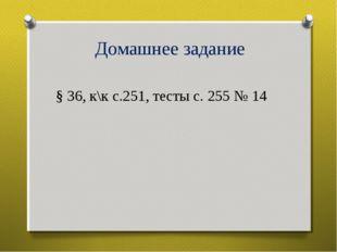 Домашнее задание § 36, к\к с.251, тесты с. 255 № 14