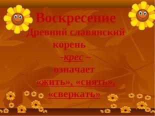Воскресение Древний славянский корень -крес – означает «жить», «сиять», «свер