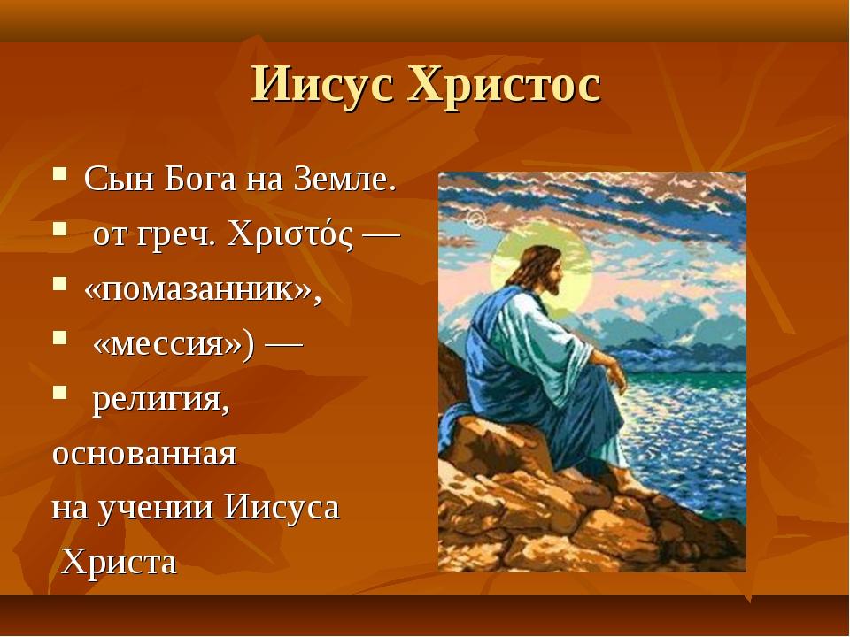 Иисус Христос Сын Бога на Земле. от греч. Χριστός — «помазанник», «мессия») —...