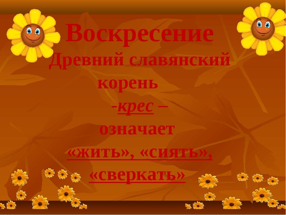 Воскресение Древний славянский корень -крес – означает «жить», «сиять», «свер...