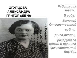 ОГУРЦОВА АЛЕКСАНДРА ГРИГОРЬЕВНА Работница тыла. В годы Великой Отечественной