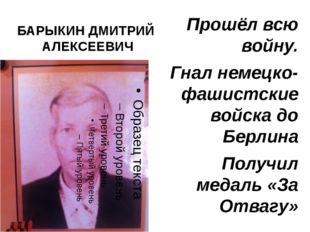 БАРЫКИН ДМИТРИЙ АЛЕКСЕЕВИЧ Прошёл всю войну. Гнал немецко-фашистские войска д