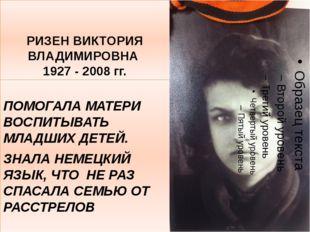РИЗЕН ВИКТОРИЯ ВЛАДИМИРОВНА 1927 - 2008 гг. ПОМОГАЛА МАТЕРИ ВОСПИТЫВАТЬ МЛАДШ