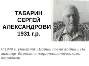 ТАБАРИН СЕРГЕЙ АЛЕКСАНДРОВИЧ 1931 г.р. С 1949 г. участник «Войны после войны»