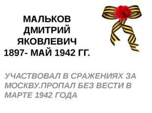 МАЛЬКОВ ДМИТРИЙ ЯКОВЛЕВИЧ 1897- МАЙ 1942 ГГ. УЧАСТВОВАЛ В СРАЖЕНИЯХ ЗА МОСКВУ