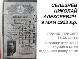 СЕЛЕЗНЁВ НИКОЛАЙ АЛЕКСЕЕВИЧ 9 МАЯ 1923 г.р. ПРИНЯЛ ПРИСЯГУ 15.12. 1941 г. В з