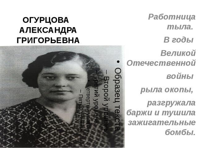 ОГУРЦОВА АЛЕКСАНДРА ГРИГОРЬЕВНА Работница тыла. В годы Великой Отечественной...