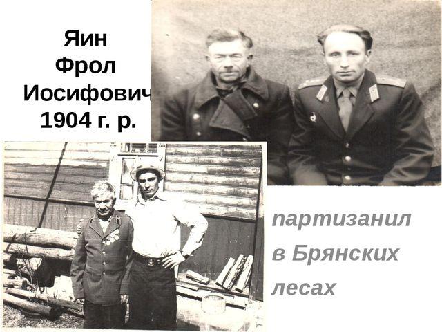 Яин Фрол Иосифович 1904 г. р. партизанил в Брянских лесах